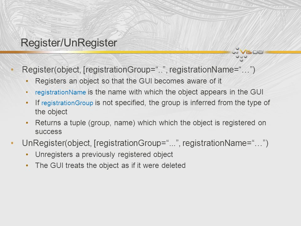 Register/UnRegister Register(object, [registrationGroup= .. , registrationName= … ) Registers an object so that the GUI becomes aware of it.